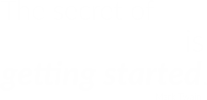 The Secret to Getting Ahead is to Get Started - Mark Twain